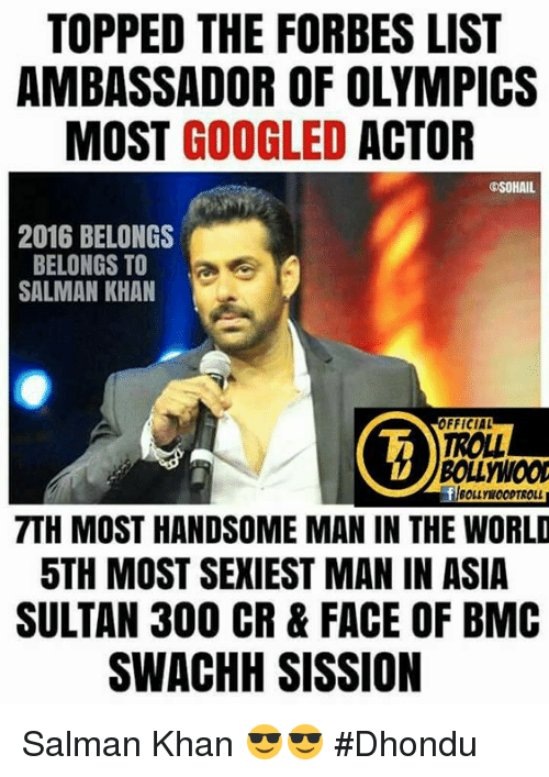 Memes, Troll, and Trolling: TOPPED THE FORBES LIST  AMBASSADOR OF OLYMPICS  MOST  GOOGLED  ACTOR  OSOHAIL  2016 BELONGS  BELONGS TO  SALMAN KHAN  FFICIAL  TROLL  7TH MOST HANDSOME MAN IN THE WORLD  5TH MOST SEXIEST MAN IN ASIA  SULTAN 300 CR & FACE OF BMC  SWACHH SISSION Salman Khan 😎😎  #Dhondu