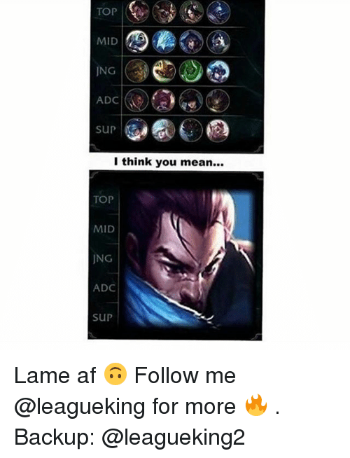 Af, Memes, and Mean: TOPR  MID  ING  ADC  sUp  I think you mean...  TOP  MID  JNG  ADC  SUP Lame af 🙃 Follow me @leagueking for more 🔥 . Backup: @leagueking2