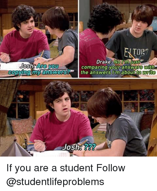 Tumblr, Http, and Answers: TOR  DrakeNom just  Joshs Are you  opying my answerst  comparing your answ  the answers li'm aboutt  ers with If you are a student Follow @studentlifeproblems