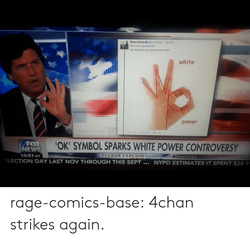 4chan, News, and Tumblr: tor reeience a1 rp eoucstonrese  white  power  FOX  NEWS  10:51 cT  OK' SYMBOL SPARKS WHITE POWER CONTROVERSY  TUCKER CARISON toniaht  TuckerCarlson  ELECTION DAY LAST NOV THROUGH THIS SEPT  NYPD ESTIMATES IT SPENT $24 M rage-comics-base:  4chan strikes again.
