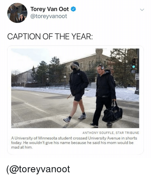 Avenue, Minnesota, and Star: Torey Van Oot  @toreyvanoot  CAPTION OF THE YEAR  ANTHONY SOUFFLE, STAR TRIBUNE  A University of Minnesota student crossed University Avenue in shorts  today. He wouldn't give his name because he said his mom would be  mad at him. (@toreyvanoot