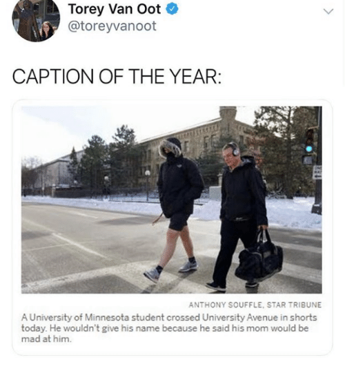 Avenue, Minnesota, and Star: Torey Van Oot  @toreyvanoot  CAPTION OF THE YEAR  ANTHONY SOUFFLE, STAR TRIBUNE  A University of Minnesota student crossed University Avenue in shorts  today. He wouldn't give his name because he said his mom would be  mad at him