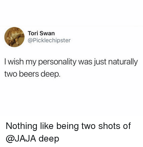 Funny, Deep, and Swan: Tori Swan  @Picklechipster  I wish my personality was just naturally  two beers deep. Nothing like being two shots of @JAJA deep