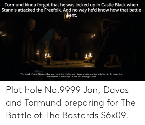 Horses, Black, and Snow: Tormund kinda forgot that he was locked up in Castle Black when  Stannis attacked the Freefolk. And no way he'd know how that battle  went.  Tormund: It's not his men that worry me, it's his horses. I know what mounted knights  can do to us. You  and Stannis cut  : through us like piss through  snow. Plot hole No.9999 Jon, Davos and Tormund preparing for The Battle of The Bastards S6x09.
