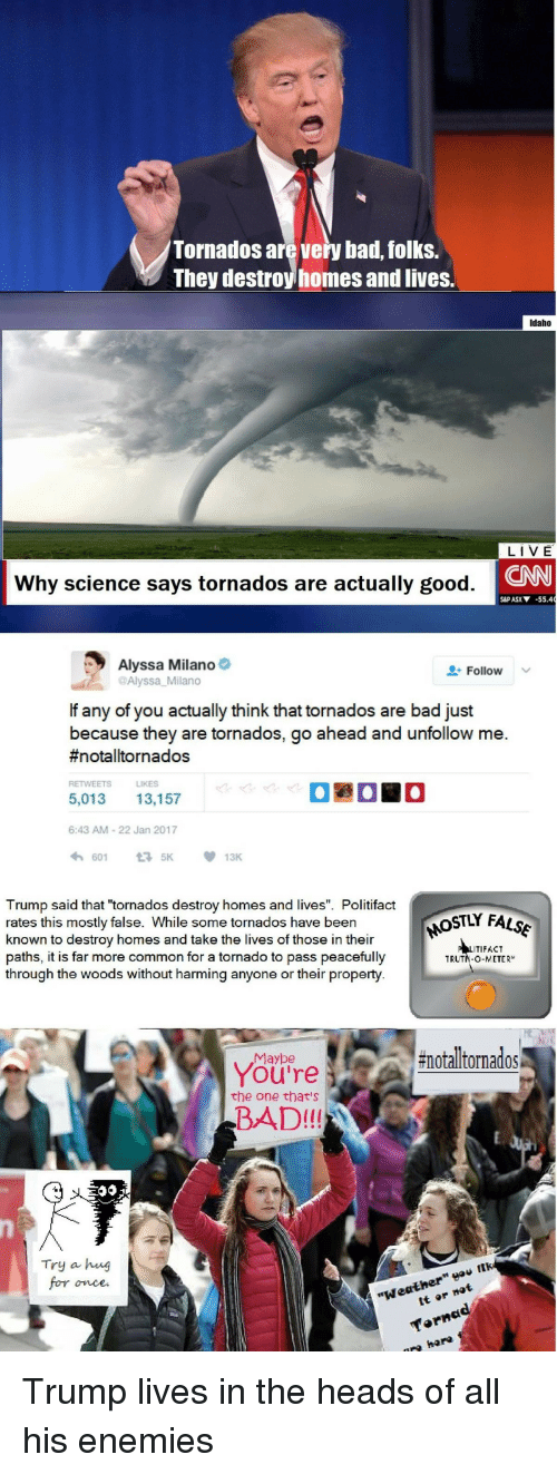 "Bad, cnn.com, and Common: Tornados are very bad, folks.  They destroy homes and lives.  Idaho  LIVE  CNN  Why science says tornados are actually good  S&P ASX-55.4  Alyssa Milano  @Alyssa Milano  Follow v  If any of you actually think that tornados are bad just  because they are tornados, go ahead and unfollow me.  #notal!tornados  RETWEETS LIKES  5,013 13,157  6:43 AM-22 Jan 2017  6015K 13K  Trump said that ""tornados destroy homes and lives"". Politifact  rates this mostly false. While some tornados have been  known to destroy homes and take the lives of those in their  paths, it is far more common for a tornado to pass peacefully  through the woods without harming anyone or their property.  ITIFACT  TRUTN-O-METER  #notalltornados  Maybe  You're  the one that's  BAD!!!  Try a heng  once  ther  ""We"