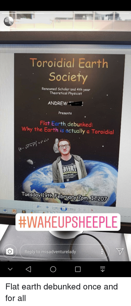 Funny, Earth, and Scholar: Toroidial Earth  Society  Renowned Scholar and 4th year  Theoretical Physicist  ANDREW  Presents  Flat Earth debunked:  Why the Earth is actually a Toroidial  DAY ONE  Tuesday 19th February 7om, 51207  W P  #WAKEUPSHEEPLE  Reply to misadventurelady