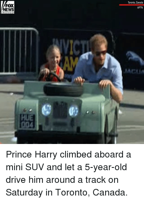 Memes, News, and Prince: Toronto, Canada  FOX  NEWS  APTN  ACUA  HUE Prince Harry climbed aboard a mini SUV and let a 5-year-old drive him around a track on Saturday in Toronto, Canada.