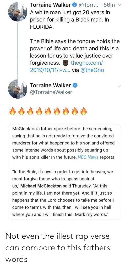 """Future, Heaven, and Life: Torraine Walker  A white man just got 20 years in  prison for killing a Black man. In  FLORIDA  @Torr... .56m  The Bible says the tongue holds the  power of life and death and this is a  lesson for us to value justice over  forgiveness  2019/10/11/i-w... via @theGrio  thegrio.com/  Torraine Walker  @TorraineWalker  McGlockton's father spoke before the sentencing,  saying that he is not ready to forgive the convicted  murderer for what happened to his son and offered  some intense words about possibly squaring up  with his son's killer in the future, NBC News reports  """"In the Bible, it says in order to get into heaven, we  must forgive those who trespass against  us,"""" Michael McGlockton said Thursday. """"At this  point in my life, I am not there yet. And if it just so  happens that the Lord chooses to take me before I  come to terms with this, then I will see you in hell  where you and I will finish this. Mark my words."""" Not even the illest rap verse can compare to this fathers words"""