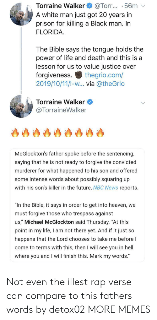 """Dank, Future, and Heaven: Torraine Walker  A white man just got 20 years in  prison for killing a Black man. In  FLORIDA  @Torr... .56m  The Bible says the tongue holds the  power of life and death and this is a  lesson for us to value justice over  forgiveness  2019/10/11/i-w... via @theGrio  thegrio.com/  Torraine Walker  @TorraineWalker  McGlockton's father spoke before the sentencing,  saying that he is not ready to forgive the convicted  murderer for what happened to his son and offered  some intense words about possibly squaring up  with his son's killer in the future, NBC News reports  """"In the Bible, it says in order to get into heaven, we  must forgive those who trespass against  us,"""" Michael McGlockton said Thursday. """"At this  point in my life, I am not there yet. And if it just so  happens that the Lord chooses to take me before I  come to terms with this, then I will see you in hell  where you and I will finish this. Mark my words."""" Not even the illest rap verse can compare to this fathers words by detox02 MORE MEMES"""