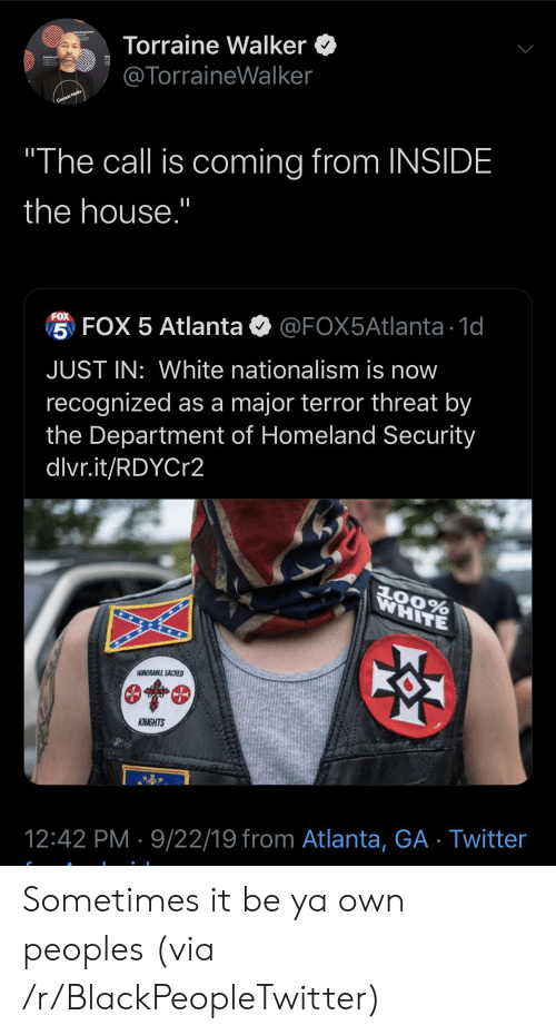 """Blackpeopletwitter, Twitter, and Homeland: Torraine Walker  @TorraineWalker  Context Media  """"The call is coming from INSIDE  the house.""""  FOX  5 FOX 5 Atlanta  @FOX5Atlanta 1d  JUST IN: White nationalism is now  recognized as a major terror threat by  the Department of Homeland Security  dlvr.it/RDYCr2  WHITE  AOORABLE SACRED  KNIGHTS  12:42 PM 9/22/19 from Atlanta, GA Twitter Sometimes it be ya own peoples (via /r/BlackPeopleTwitter)"""