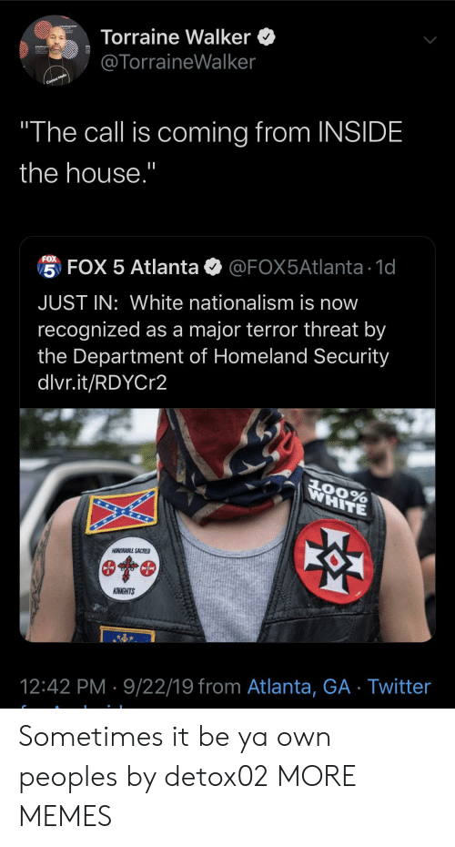 """Dank, Memes, and Target: Torraine Walker  @TorraineWalker  Context Media  """"The call is coming from INSIDE  the house.""""  FOX  5 FOX 5 Atlanta  @FOX5Atlanta 1d  JUST IN: White nationalism is now  recognized as a major terror threat by  the Department of Homeland Security  dlvr.it/RDYCr2  WHITE  AOORABLE SACRED  KNIGHTS  12:42 PM 9/22/19 from Atlanta, GA Twitter Sometimes it be ya own peoples by detox02 MORE MEMES"""