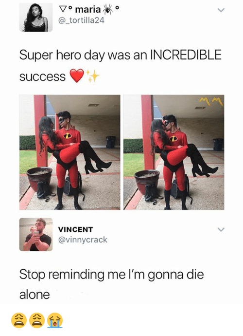 Being Alone, Dank Memes, and Success: @_tortilla24  Super hero day was an INCREDIBLE  SuccesS  VINCENT  @vinnycrack  Stop reminding me l'm gonna die  alone 😩😩😭