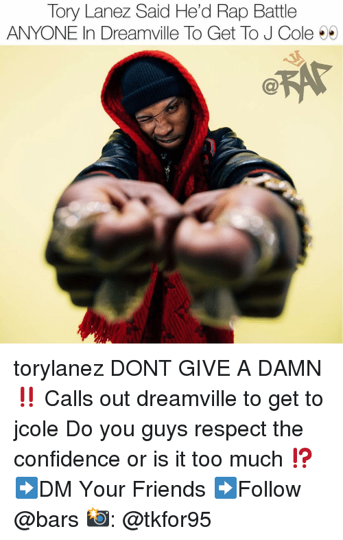 Confidence, Friends, and J. Cole: Tory Lanez Said He'd Rap Battle  ANYONE In Dreamville To Get To J Cole 5 torylanez DONT GIVE A DAMN ‼️ Calls out dreamville to get to jcole Do you guys respect the confidence or is it too much ⁉️ ➡️DM Your Friends ➡️Follow @bars 📸: @tkfor95