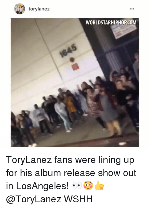 Memes, Worldstarhiphop, and Wshh: torylanez  WORLDSTARHIPHOP.COM ToryLanez fans were lining up for his album release show out in LosAngeles! 👀😳👍 @ToryLanez WSHH