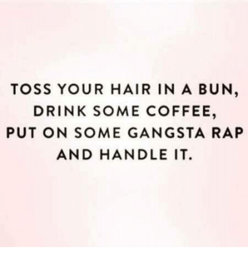 Gangsta, Rap, and Coffee: TOSS YOUR HAIR IN A BUN  DRINK SOME COFFEE,  PUT ON SOME GANGSTA RAP  AND HANDLE IT.