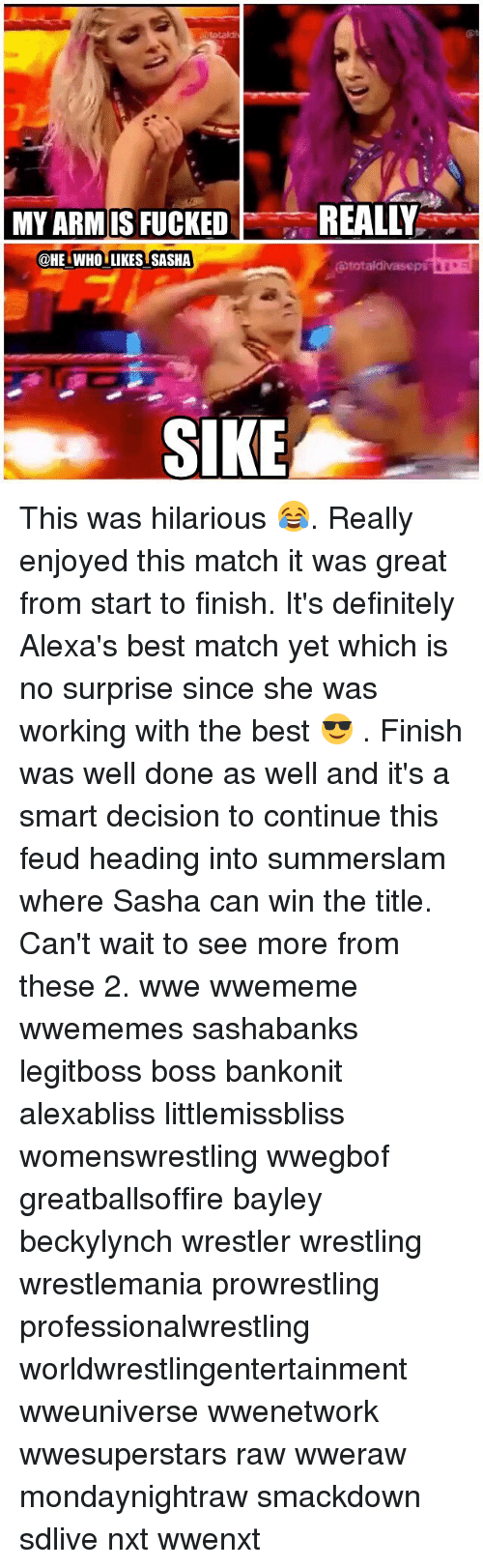 Definitely, Memes, and Wrestling: totald  MY ARM IS FUCKEDREALLY  @HE WHO LIKES SASHA  SIKE This was hilarious 😂. Really enjoyed this match it was great from start to finish. It's definitely Alexa's best match yet which is no surprise since she was working with the best 😎 . Finish was well done as well and it's a smart decision to continue this feud heading into summerslam where Sasha can win the title. Can't wait to see more from these 2. wwe wwememe wwememes sashabanks legitboss boss bankonit alexabliss littlemissbliss womenswrestling wwegbof greatballsoffire bayley beckylynch wrestler wrestling wrestlemania prowrestling professionalwrestling worldwrestlingentertainment wweuniverse wwenetwork wwesuperstars raw wweraw mondaynightraw smackdown sdlive nxt wwenxt
