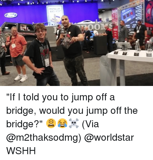 """Memes, Worldstar, and Wshh: TOTALLY """"If I told you to jump off a bridge, would you jump off the bridge?"""" 😩😂☠️ (Via @m2thaksodmg) @worldstar WSHH"""