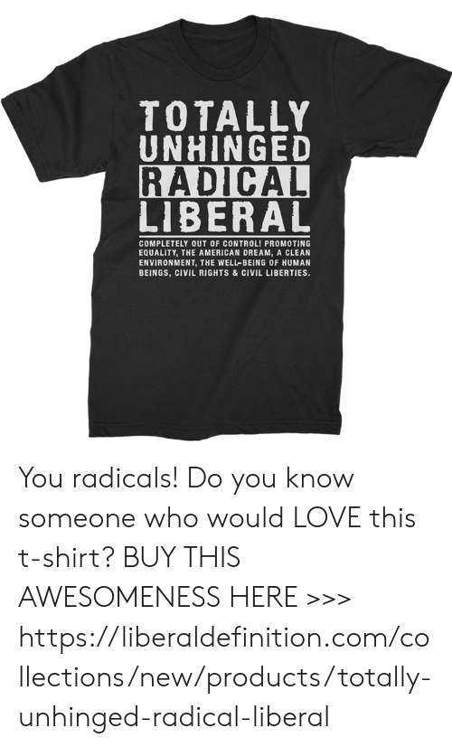 Love, Control, and American: TOTALLY  UNHINGED  RADICAL  LIBERAL  COMPLETELY OUT OF CONTROL! PROMOTING  EQUALITY, THE AMERICAN DREAM, A CLEAN  ENVIRONMENT, THE WELL-BEING OF HUMAN  BEINGS, CIVIL RIGHTS & CIVIL LIBERTIES. You radicals! Do you know someone who would LOVE this t-shirt?   BUY THIS AWESOMENESS HERE >>> https://liberaldefinition.com/collections/new/products/totally-unhinged-radical-liberal