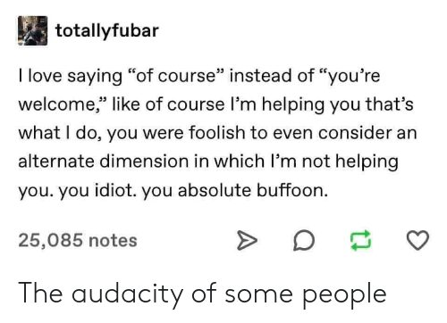 "Love, Audacity, and Idiot: totallyfubar  I love saying ""of course"" instead of ""you're  welcome,"" like of course l'm helping you that's  33 L.  what I do, you were foolish to even consider an  alternate dimension in which I'm not helping  you. you idiot. you absolute buffoon.  25,085 notes The audacity of some people"