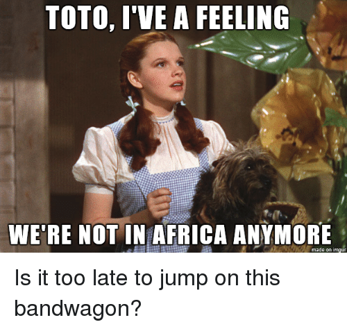 Toto Ive Feeling Were Not In >> Toto I Ve A Feeling We Re Not In Africa Anymore Made On Imgur Is It