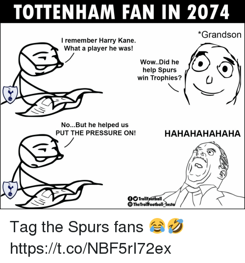 Memes, Pressure, and Wow: TOTTENHAM FAN IN 2074  *Grandson  I remember Harry Kane.  What a player he was!  Wow..Did he  help Spurs  win Trophies?  No...But he helped us  PUT THE PRESSURE ON!  HAHAHAHAHAHA  OOTrollFsotball  oTheIrollfoofbalrIns Tag the Spurs fans 😂🤣 https://t.co/NBF5rI72ex