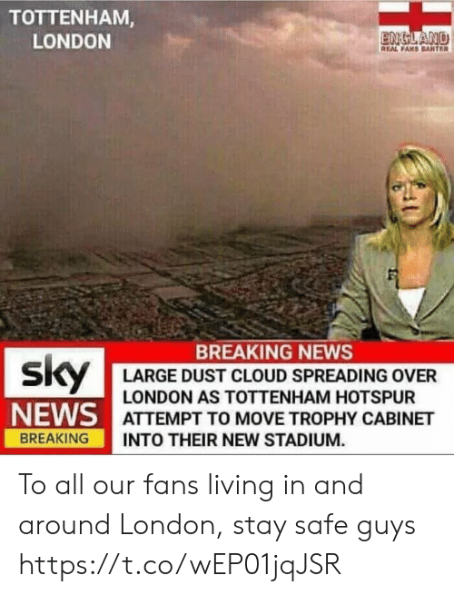 England, Memes, and News: TOTTENHAM  LONDON  ENGLAND  REAL FAHS BANTER  BREAKING NEWS  LARGE DUST CLOUD SPREADING OVER  LONDON AS TOTTENHAM HOTSPUR  NE/AS I ATTEMPT TO MOVE TROPHY CABINET  BREAKING INTO THEIR NEW STADIUM. To all our fans living in and around London, stay safe guys https://t.co/wEP01jqJSR