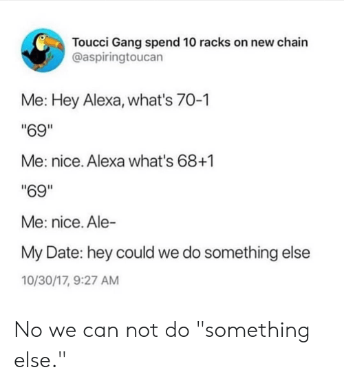"Gang, Date, and Something Else: Toucci Gang spend 10 racks on new chain  @aspiringtoucan  Me: Hey Alexa, what's 70-1  ""69""  Me: nice. Alexa what's 68+1  ""69""  Me: nice. Ale-  My Date: hey could we do something else  10/30/17, 9:27 AM No we can not do ""something else."""