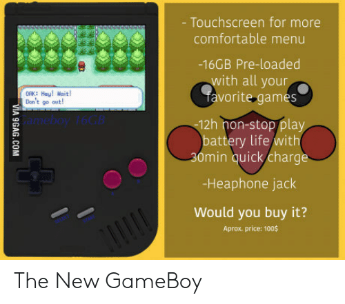 Anaconda, Comfortable, and Life: - Touchscreen for more  comfortable menu  -16GB Pre-loaded  with all your  avorite games  OK: Heu! Wait  Don't go out  Gameboy 16GB  12h hon-stop play  battery life/with  30min quick/charge  -Heaphone jack  Would you buy it?  Aprox. price: 100$ The New GameBoy