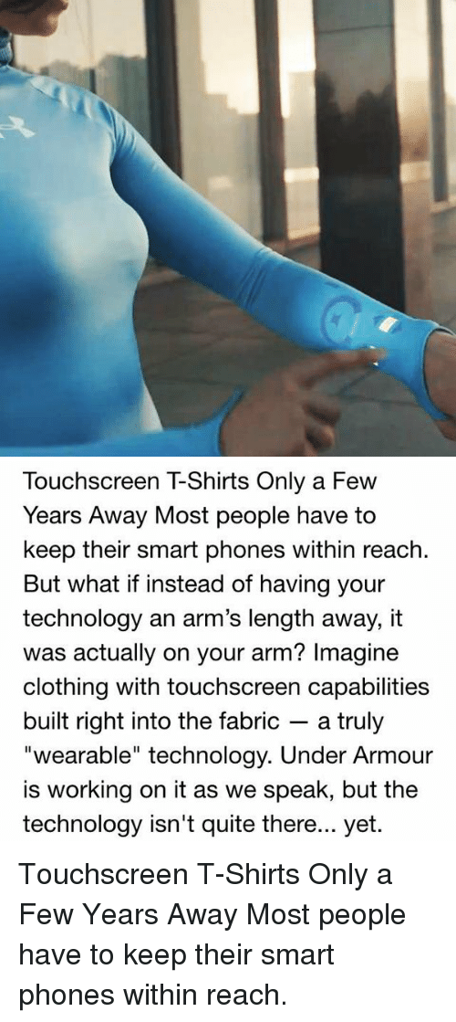 """Memes, Under Armour, and 🤖: Touchscreen TShirts Only a Few  Years Away Most people have to  keep their smart phones within reach.  But what if instead of having your  technology an arm's length away, it  was actually on your arm? Imagine  clothing with touchscreen capabilities  built right into the fabric a truly  """"wearable"""" technology. Under Armour  is working on it as we speak, but the  technology isn't quite there... yet. Touchscreen T-Shirts Only a Few Years Away Most people have to keep their smart phones within reach."""