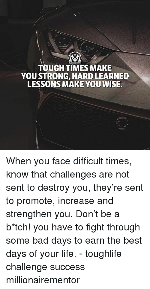 Bad, Life, and Memes: TOUGH TIMES MAKE  YOU STRONG, HARD LEARNED  LESSONS MAKE YOU WISE. When you face difficult times, know that challenges are not sent to destroy you, they're sent to promote, increase and strengthen you. Don't be a b*tch! you have to fight through some bad days to earn the best days of your life. - toughlife challenge success millionairementor