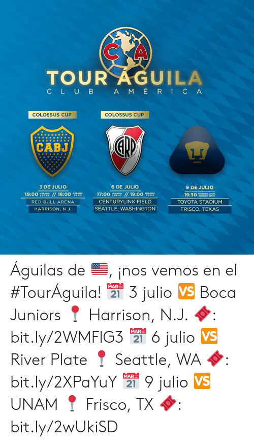 Club, Red Bull, and Toyota: TOUR AGUILA  CLUB AM ÉRIC A  COLOSSUS CUP  COLOSSUS CUP  CABJ  3 DE JULIO  6 DE JULIO  9 DE JULIO  19:00  HORABIO  LOCAL  //18:00  / 19:00 cOM  HORARION  17:00  HORABIO  HORARIO  19:30  HORARIO LOCAL  HORARIO COM  COMX  LOCAL  CENTURYLINK FIELD  TOYOTA STADIUM  RED BULL ARENA  SEATTLE, WASHINGTON  FRISCO, TEXAS  HARRISON, N.J. Águilas de 🇺🇸, ¡nos vemos en el #TourÁguila!   📅 3 julio 🆚 Boca Juniors 📍 Harrison, N.J. 🎟: bit.ly/2WMFlG3  📅 6 julio 🆚 River Plate 📍 Seattle, WA 🎟: bit.ly/2XPaYuY  📅 9 julio 🆚 UNAM 📍 Frisco, TX 🎟: bit.ly/2wUkiSD