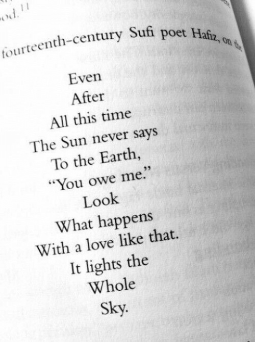 "Love, Earth, and Time: tourteenth-century Sufi  poet Hafz, on  Even  After  All this time  The Sun never says  To the Earth  ""You owe me.""  Look  What happens  With a love like that.  It lights the  Whole  Sky.  93"