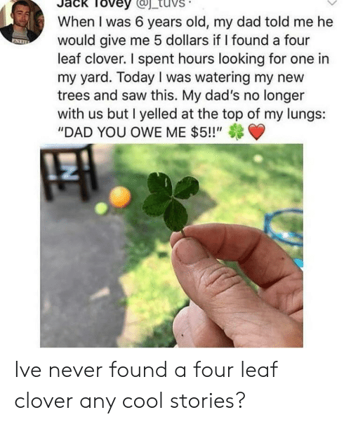 """Dad, Saw, and Cool: Tovey  When I was 6 years old, my dad told me he  would give me 5 dollars if I found a four  leaf clover. I spent hours looking for one in  my yard. Today I was watering my new  trees and saw this. My dad's no longer  with us but I yelled at the top of my lungs:  """"DAD YOU OWE ME $5!!"""" Ive never found a four leaf clover any cool stories?"""