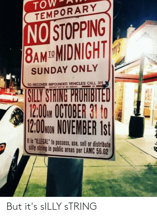 """Sunday, Midnight, and String: TOW-AT  TEMPORARY  NO STOPPING  8AM-MIDNIGHT!  SUNDAY ONLY  TO RECOVER IMPOUNDED VEHICLES CALL 311  12:00AM OCTOBER 31 o  12:00uN NOVEMBER Ist  It is """"ILLEGAL"""" to possess, use, sell or distribute  silly string in public areas per LAMC 56.02 But it's sILLY sTRING"""