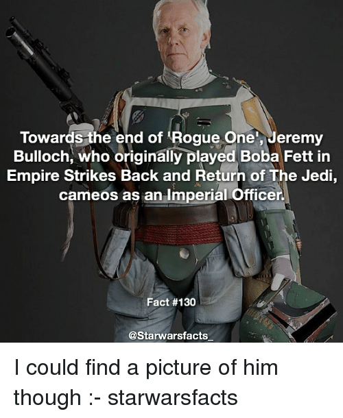 Memes, Return of the Jedi, and Rogue: Towards the end of Rogue One, Jeremy  Bulloch, who originally played Boba Fett in  Empire Strikes Back and Return of The Jedi,  cameos as an Imperial Officer.  Fact #130  @Starwars facts I could find a picture of him though :- starwarsfacts