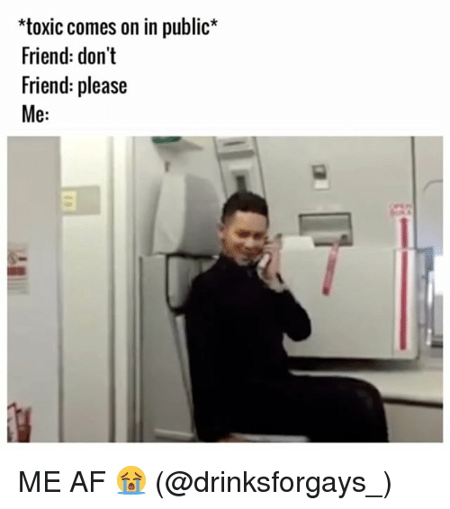 Memes, 🤖, and Afs: *toxic comes on in public  Friend: don't  Friend: please  Me ME AF 😭 (@drinksforgays_)