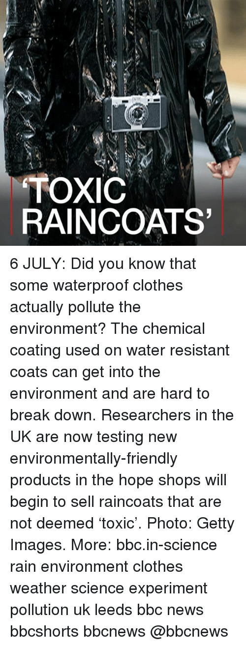 Clothes, Memes, and News: TOXIC  RAINCOATS 6 JULY: Did you know that some waterproof clothes actually pollute the environment? The chemical coating used on water resistant coats can get into the environment and are hard to break down. Researchers in the UK are now testing new environmentally-friendly products in the hope shops will begin to sell raincoats that are not deemed 'toxic'. Photo: Getty Images. More: bbc.in-science rain environment clothes weather science experiment pollution uk leeds bbc news bbcshorts bbcnews @bbcnews