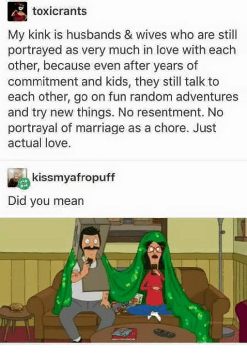 Love, Marriage, and Memes: toxicrants  My kink is husbands & wives who are still  portrayed as very much in love with each  other, because even after years of  commitment and kids, they still talk to  each other, go on fun random adventures  and try new things. No resentment. No  portrayal of marriage as a chore. Just  actual love.  kissmyafropuff  Did you mean