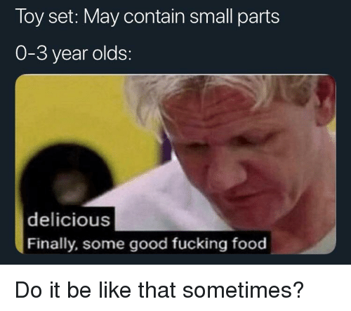 Be Like, Food, and Fucking: Toy set: May contain small parts  0-3 year olds:  delicious  Finally, some good fucking food Do it be like that sometimes?
