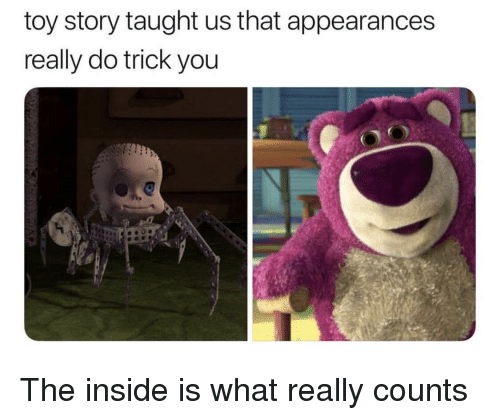 Toy Story, You, and Story: toy story taught us that appearances  really do trick you  O! The inside is what really counts