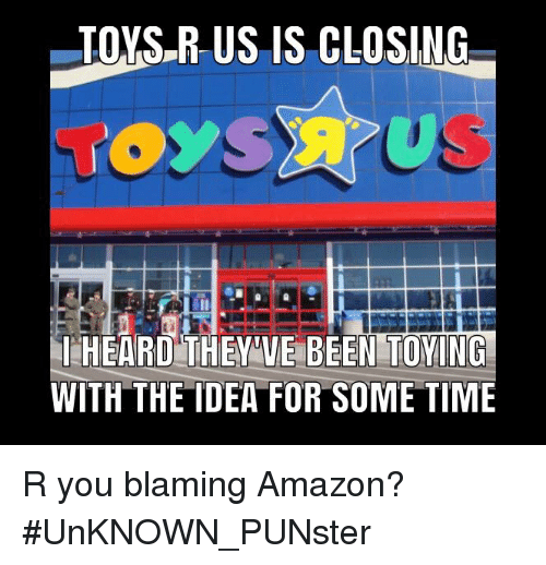 Toys R Us Is Closing Heard They Ve Been Toing With The Idea For Some