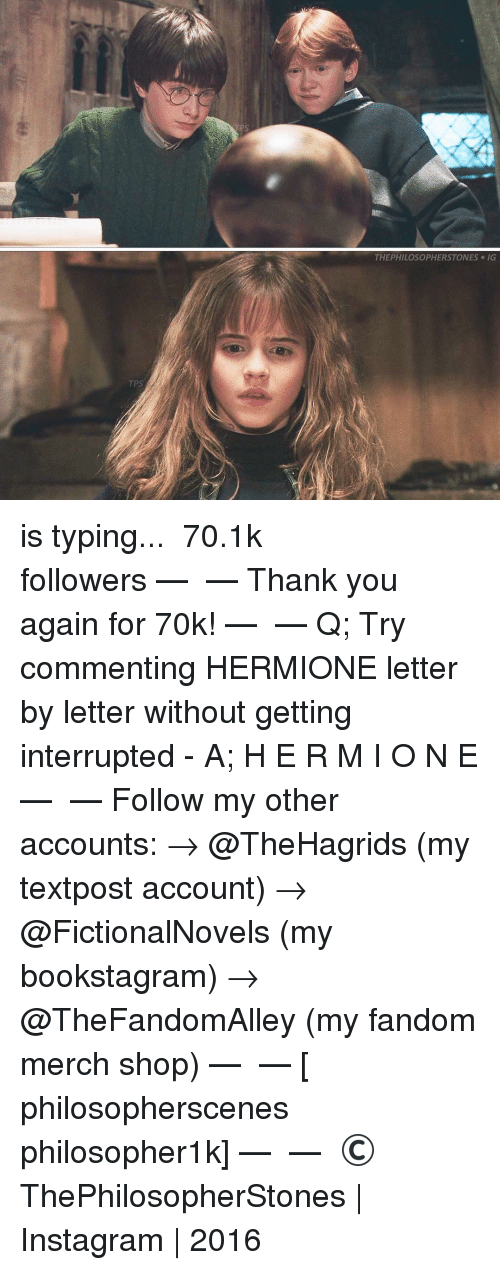 Hermione, Memes, and 🤖: TP  THEPHILOSOPHERSTONES IG is typing... ⠀⠀⠀⠀⠀⠀⠀⠀► 70.1k followers◄ — ✿ — Thank you again for 70k! — ✿ — Q; Try commenting HERMIONE letter by letter without getting interrupted - A; H E R M I O N E — ✿ — Follow my other accounts: → @TheHagrids (my textpost account) → @FictionalNovels (my bookstagram) → @TheFandomAlley (my fandom merch shop) — ✿ — [ philosopherscenes philosopher1k] — ✿ — © ThePhilosopherStones | Instagram | 2016