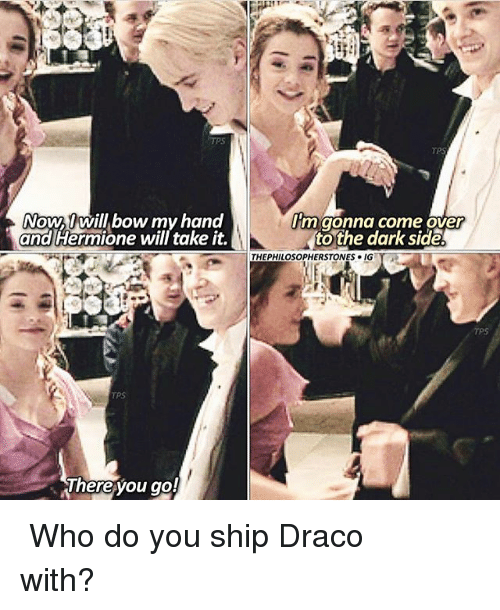 Come Over, Hermione, and Memes: TPS  NOWU Will bow my hand  and Hermione will take it.  m gonna come over  tothe dark side  THEPHILOSOPHERSTONES 이G  TPS  hereyou go! ⠀⠀⠀⠀↡ Who do you ship Draco with?