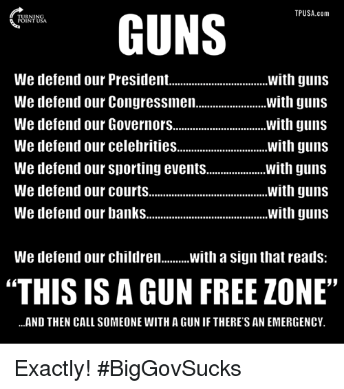 """Children, Guns, and Memes: TPUSA.com  GUNS  We defend our President.  with guns  with guns  We defend our Congressmen.  We defend our Governors................................ with guns  We defend our celebrities  with guns  We defend our Sporting events  with guns  We defend our courts  with guns  We defend our banks  with guns  We defend our children  With a sign that reads  """"THIS IS A GUN FREE ZONE""""  ...AND THEN CALL SOMEONE WITH A GUNIF THERE'S AN EMERGENCY. Exactly! #BigGovSucks"""