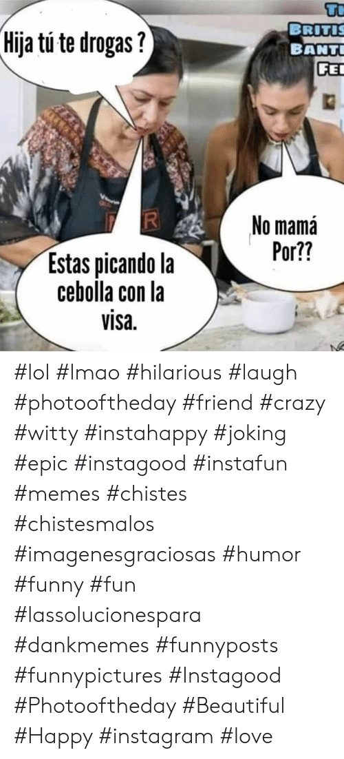 Beautiful, Crazy, and Funny: Tr  BRITIS  BANT  FE  Hija tu te drogas?  No mamá  Por??  Estas picando la  cebolla con la  visa  RI #lol #lmao #hilarious #laugh #photooftheday #friend #crazy #witty #instahappy  #joking #epic #instagood #instafun #memes #chistes #chistesmalos #imagenesgraciosas #humor #funny  #fun #lassolucionespara #dankmemes   #funnyposts #funnypictures #Instagood #Photooftheday #Beautiful #Happy #instagram #love