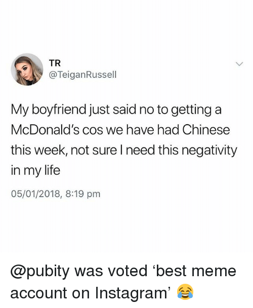 Instagram, Life, and McDonalds: TR  @TeiganRussell  My boyfriend just said no to getting a  McDonald's co  this week, not sure Ineed this negativity  in my life  05/01/2018, 8:19 pm  s we have had Chinese @pubity was voted 'best meme account on Instagram' 😂
