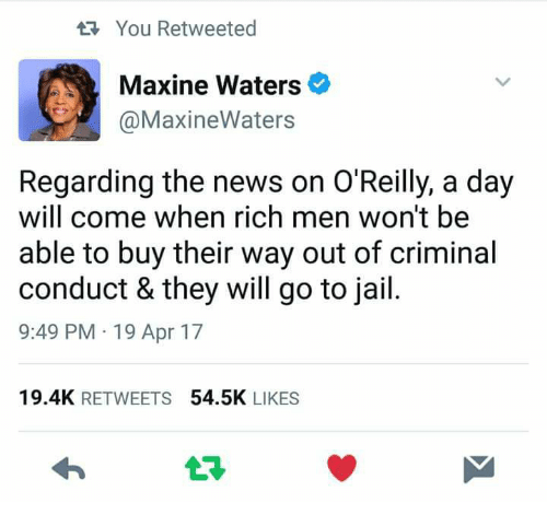 Jail, News, and Apr: tR. You Retweeted  Maxine Waters  @MaxineWaters  Regarding the news on O'Reilly, a day  will come when rich men won't be  able to buy their way out of criminal  conduct & they will go to jail  9:49 PM 19 Apr 17  19.4K  RETWEETS  54.5K  LIKES