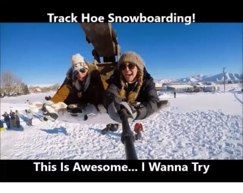 Track Hoe Snowboarding This Is Awesome I Wanna Try Meme On Meme