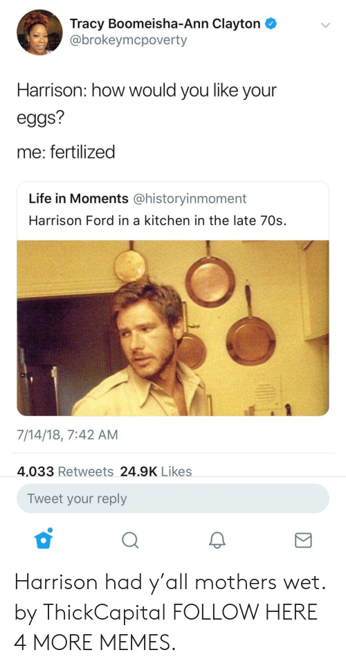 Dank, Harrison Ford, and Life: Tracy Boomeisha-Ann Clayton  @brokeymcpoverty  Harrison: how would you like your  eggs?  me: fertilized  Life in Moments @historyinmoment  Harrison Ford in a kitchen in the late 70s.  7/14/18, 7:42 AM  4,033 Retweets 24.9K Likes  Tweet your reply Harrison had y'all mothers wet. by ThickCapital FOLLOW HERE 4 MORE MEMES.