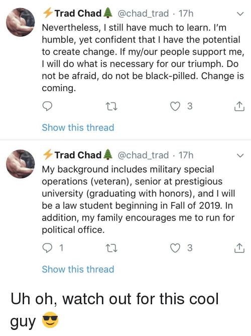 Fall, Family, and Run: Trad Chad@chad_trad 17h  Nevertheless, I still have much to learn. lI'm  humble, yet confident that I have the potential  to create change. If my/our people support me,  I will do what is necessary for our triumph. Do  not be afraid, do not be black-pilled. Change is  coming  3  Show this thread  Trad Chad@chad_trad 17h  My background includes military special  operations (veteran), senior at prestigious  university (graduating with honors), and I will  be a law student beginning in Fall of 2019. In  addition, my family encourages me to run for  political office  Show this thread